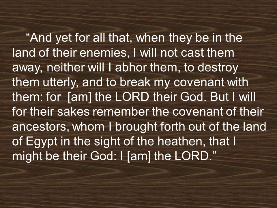 And yet for all that, when they be in the land of their enemies, I will not cast them away, neither will I abhor them, to destroy them utterly, and to break my covenant with them: for [am] the LORD their God.